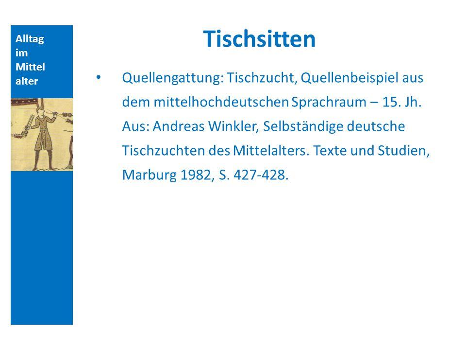 Alltag im Mittel alter Tischsitten Quellengattung: Tischzucht, Quellenbeispiel aus dem mittelhochdeutschen Sprachraum – 15. Jh. Aus: Andreas Winkler,