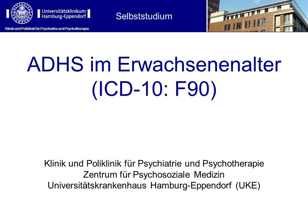 Klinik und Poliklinik für Psychiatrie und Psychotherapie ADHS im Erwachsenenalter (ICD-10: F90) Klinik und Poliklinik für Psychiatrie und Psychotherapie Zentrum für Psychosoziale Medizin Universitätskrankenhaus Hamburg-Eppendorf (UKE) Selbststudium Klinik und Poliklinik für Psychiatrie und Psychotherapie