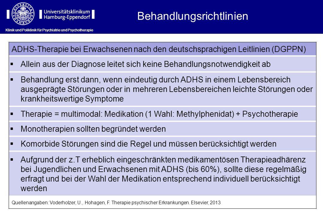 ADHS-Therapie bei Erwachsenen nach den deutschsprachigen Leitlinien (DGPPN) Allein aus der Diagnose leitet sich keine Behandlungsnotwendigkeit ab Behandlung erst dann, wenn eindeutig durch ADHS in einem Lebensbereich ausgeprägte Störungen oder in mehreren Lebensbereichen leichte Störungen oder krankheitswertige Symptome Therapie = multimodal: Medikation (1 Wahl: Methylphenidat) + Psychotherapie Monotherapien sollten begründet werden Komorbide Störungen sind die Regel und müssen berücksichtigt werden Aufgrund der z.T erheblich eingeschränkten medikamentösen Therapieadhärenz bei Jugendlichen und Erwachsenen mit ADHS (bis 60%), sollte diese regelmäßig erfragt und bei der Wahl der Medikation entsprechend individuell berücksichtigt werden Quellenangaben: Voderholzer, U., Hohagen, F.