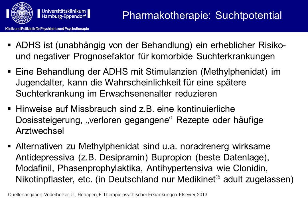 Klinik und Poliklinik für Psychiatrie und Psychotherapie Pharmakotherapie: Suchtpotential Klinik und Poliklinik für Psychiatrie und Psychotherapie ADHS ist (unabhängig von der Behandlung) ein erheblicher Risiko- und negativer Prognosefaktor für komorbide Suchterkrankungen Eine Behandlung der ADHS mit Stimulanzien (Methylphenidat) im Jugendalter, kann die Wahrscheinlichkeit für eine spätere Suchterkrankung im Erwachsenenalter reduzieren Hinweise auf Missbrauch sind z.B.
