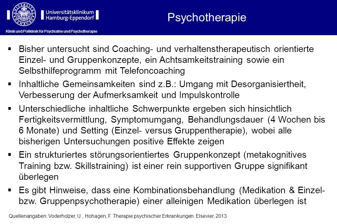 Klinik und Poliklinik für Psychiatrie und Psychotherapie Psychotherapie Klinik und Poliklinik für Psychiatrie und Psychotherapie Bisher untersucht sind Coaching- und verhaltenstherapeutisch orientierte Einzel- und Gruppenkonzepte, ein Achtsamkeitstraining sowie ein Selbsthilfeprogramm mit Telefoncoaching Inhaltliche Gemeinsamkeiten sind z.B.: Umgang mit Desorganisiertheit, Verbesserung der Aufmerksamkeit und Impulskontrolle Unterschiedliche inhaltliche Schwerpunkte ergeben sich hinsichtlich Fertigkeitsvermittlung, Symptomumgang, Behandlungsdauer (4 Wochen bis 6 Monate) und Setting (Einzel- versus Gruppentherapie), wobei alle bisherigen Untersuchungen positive Effekte zeigen Ein strukturiertes störungsorientiertes Gruppenkonzept (metakognitives Training bzw.