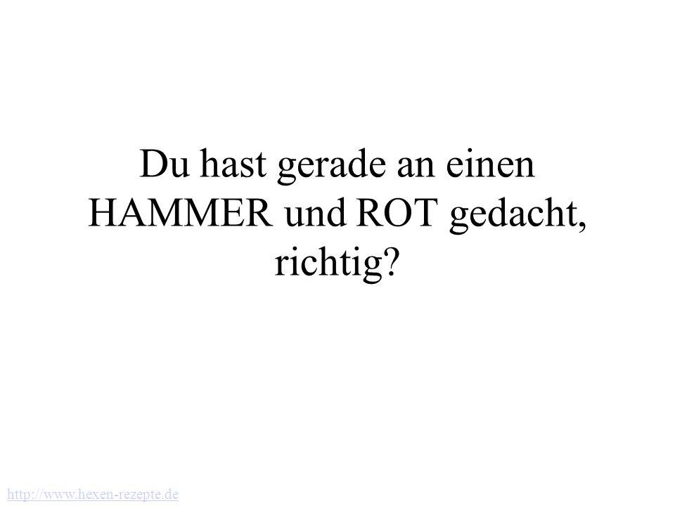 Du hast gerade an einen HAMMER und ROT gedacht, richtig? http://www.hexen-rezepte.de