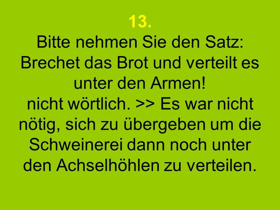 13. Bitte nehmen Sie den Satz: Brechet das Brot und verteilt es unter den Armen! nicht wörtlich. >> Es war nicht nötig, sich zu übergeben um die Schwe