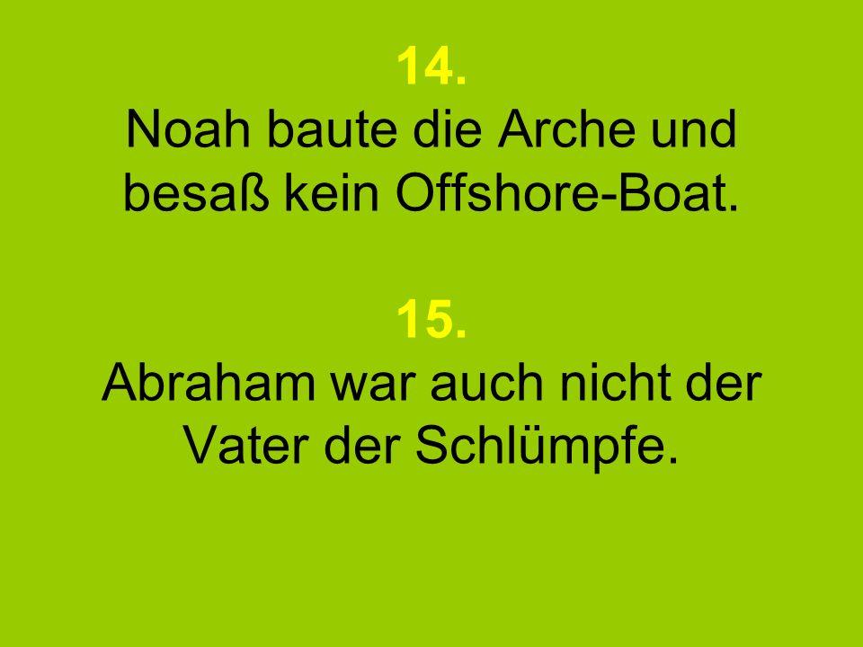 14. Noah baute die Arche und besaß kein Offshore-Boat. 15. Abraham war auch nicht der Vater der Schlümpfe.