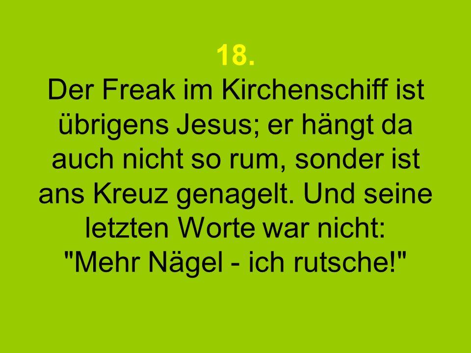 18. Der Freak im Kirchenschiff ist übrigens Jesus; er hängt da auch nicht so rum, sonder ist ans Kreuz genagelt. Und seine letzten Worte war nicht: