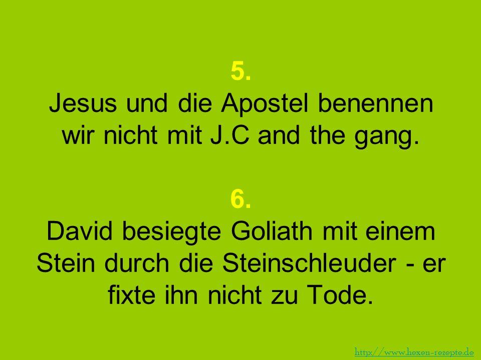 5. Jesus und die Apostel benennen wir nicht mit J.C and the gang. 6. David besiegte Goliath mit einem Stein durch die Steinschleuder - er fixte ihn ni