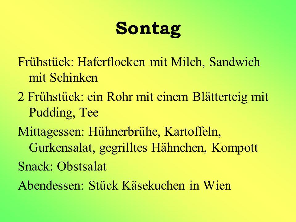Sontag Frühstück: Haferflocken mit Milch, Sandwich mit Schinken 2 Frühstück: ein Rohr mit einem Blätterteig mit Pudding, Tee Mittagessen: Hühnerbrühe, Kartoffeln, Gurkensalat, gegrilltes Hähnchen, Kompott Snack: Obstsalat Abendessen: Stück Käsekuchen in Wien