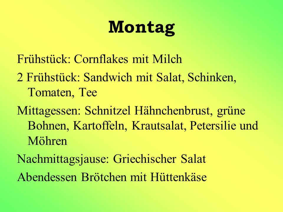 Montag Frühstück: Cornflakes mit Milch 2 Frühstück: Sandwich mit Salat, Schinken, Tomaten, Tee Mittagessen: Schnitzel Hähnchenbrust, grüne Bohnen, Kar