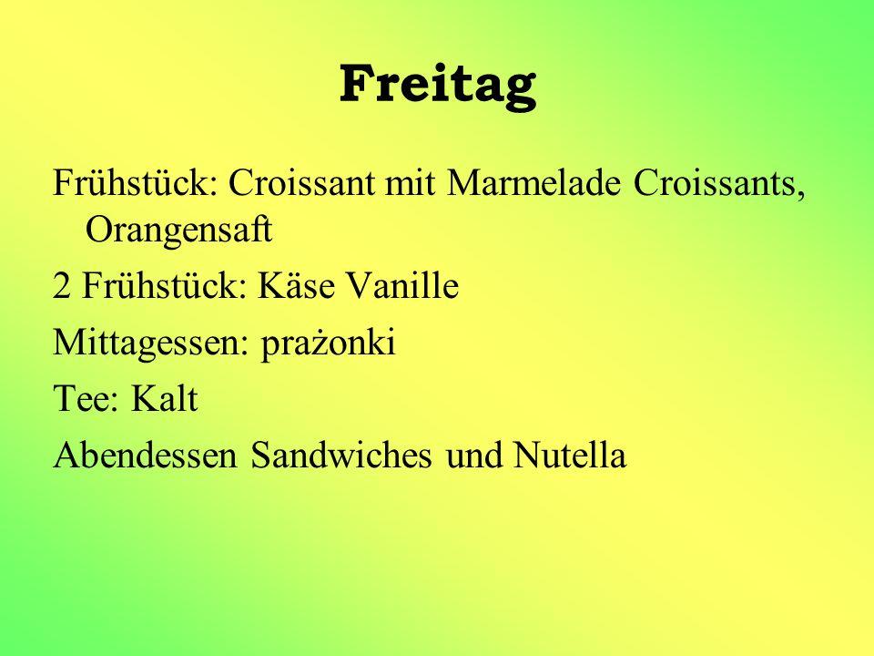 Freitag Frühstück: Croissant mit Marmelade Croissants, Orangensaft 2 Frühstück: Käse Vanille Mittagessen: prażonki Tee: Kalt Abendessen Sandwiches und Nutella