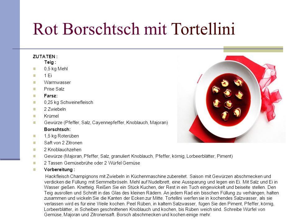 Rot Borschtsch mit Tortellini ZUTATEN : Teig : 0,5 kg Mehl 1 Ei Warmwasser Prise Salz Farsz: 0,25 kg Schweinefleisch 2 Zwiebeln Krümel Gewürze (Pfeffe