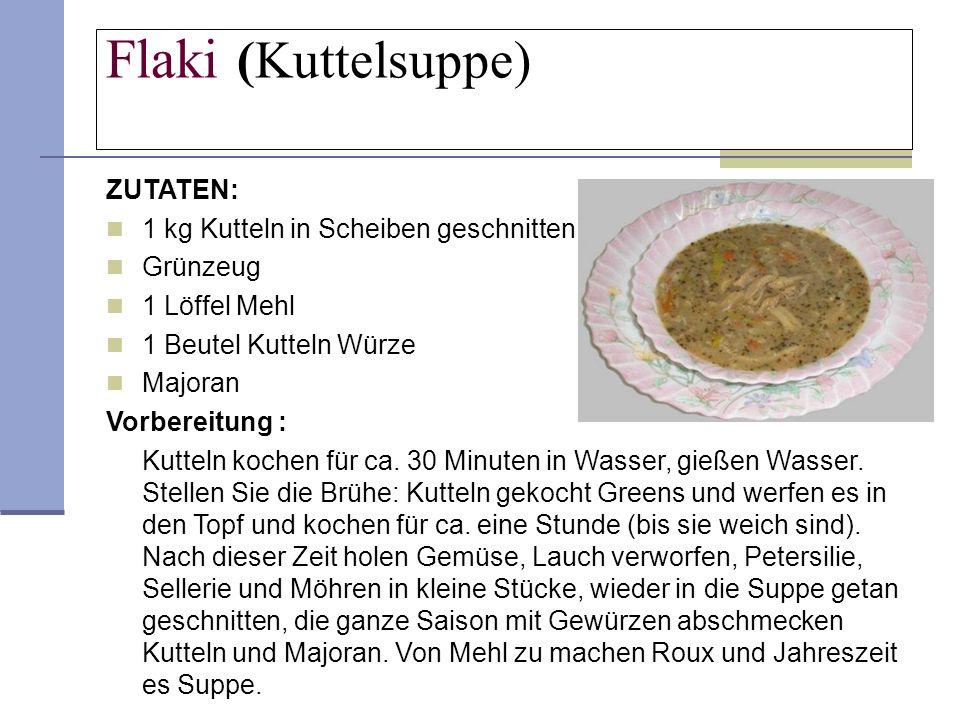 Flaki (Kuttelsuppe) ZUTATEN: 1 kg Kutteln in Scheiben geschnitten Grünzeug 1 Löffel Mehl 1 Beutel Kutteln Würze Majoran Vorbereitung : Kutteln kochen