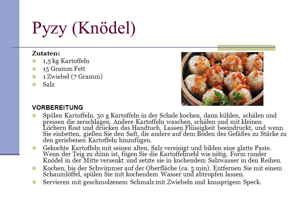 Pyzy (Knödel) Zutaten: 1,5 kg Kartoffeln 15 Gramm Fett 1 Zwiebel (7 Gramm) Salz VORBEREITUNG Spülen Kartoffeln. 50 g Kartoffeln in der Schale kochen,