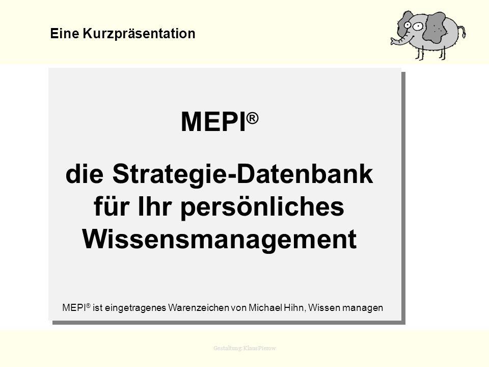 Gestaltung: Klaus Pierow MEPI ® die Strategie-Datenbank für Ihr persönliches Wissensmanagement Eine Kurzpräsentation MEPI ® ist eingetragenes Warenzei