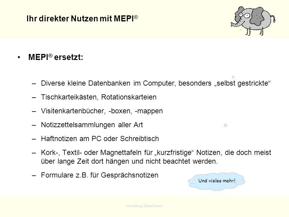 Gestaltung: Klaus Pierow Ihr direkter Nutzen mit MEPI ® MEPI ® ersetzt: –Diverse kleine Datenbanken im Computer, besonders selbst gestrickte –Tischkar