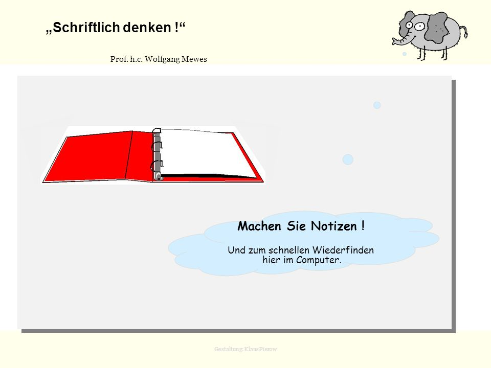Gestaltung: Klaus Pierow Schriftlich denken ! Prof. h.c. Wolfgang Mewes Machen Sie Notizen ! Und zum schnellen Wiederfinden hier im Computer.