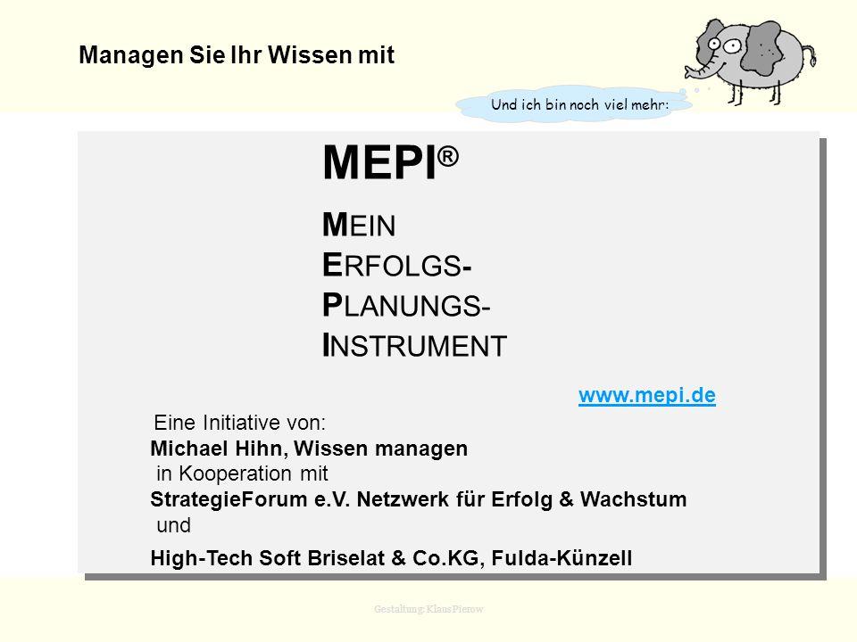 Gestaltung: Klaus Pierow MEPI ist in 4 Ebenen und 10 Module gegliedert Geistige Ebene MEPI0Visionen, Ziele, Werte, Grundsätze, Zitate __________________________________________ Strategische Ebene MEPI1IST-Situation und Stärkenanalyse MEPI2Geschäftsfeldanalyse MEPI3Die erfolgversprechendste Zielgruppe MEPI4Problemanalyse der Zielgruppen; Positionierung MEPI5Innovation MEPI6Kooperation MEPI7Suche nach sozialem Grundbedürfnis __________________________________________ Operative Ebene MEPI8 Operative Umsetzung __________________________________________ Finanzielle Ebene MEPI9 Finanzen Die 4 Ebenen Unternehmerischen Handelns Mit dem Modell der 4 Ebenen Unternehmerischen Handelns und den 10 Hauptmodulen MEPI0 - MEPI9 helfe ich Ihnen bei der Strukturierung
