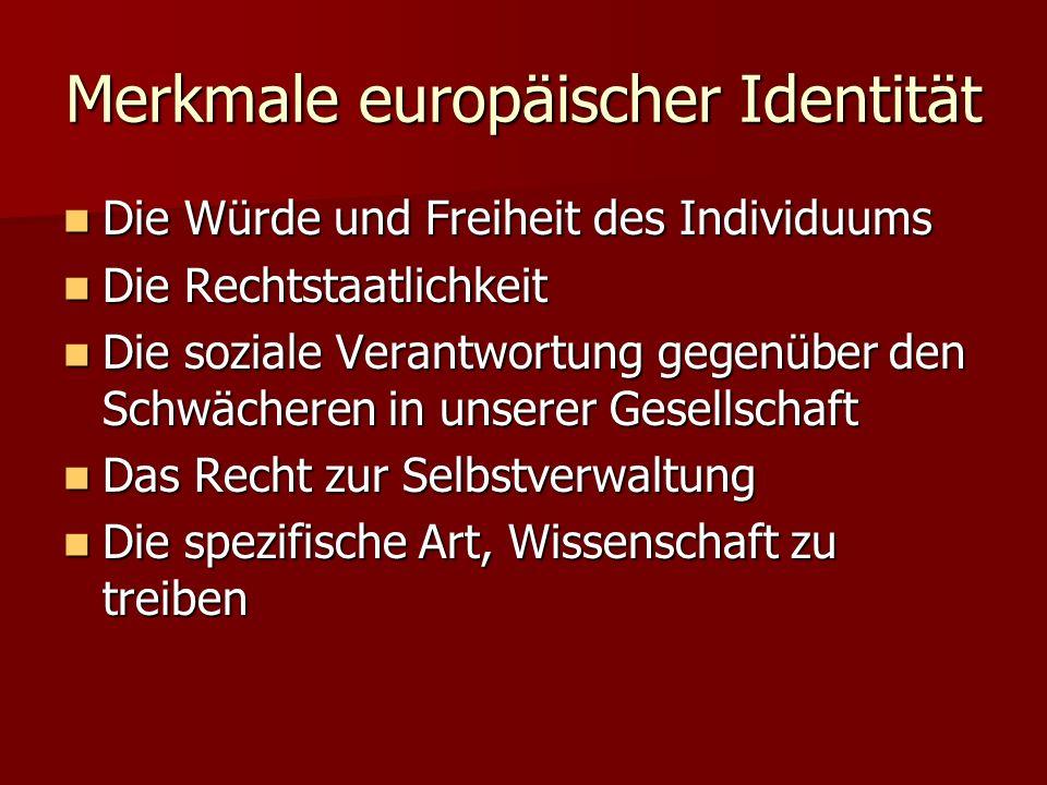 Merkmale europäischer Identität Die Würde und Freiheit des Individuums Die Würde und Freiheit des Individuums Die Rechtstaatlichkeit Die Rechtstaatlichkeit Die soziale Verantwortung gegenüber den Schwächeren in unserer Gesellschaft Die soziale Verantwortung gegenüber den Schwächeren in unserer Gesellschaft Das Recht zur Selbstverwaltung Das Recht zur Selbstverwaltung Die spezifische Art, Wissenschaft zu treiben Die spezifische Art, Wissenschaft zu treiben