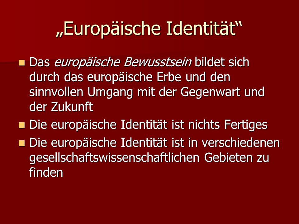 Europäische Identität Das europäische Bewusstsein bildet sich durch das europäische Erbe und den sinnvollen Umgang mit der Gegenwart und der Zukunft Das europäische Bewusstsein bildet sich durch das europäische Erbe und den sinnvollen Umgang mit der Gegenwart und der Zukunft Die europäische Identität ist nichts Fertiges Die europäische Identität ist nichts Fertiges Die europäische Identität ist in verschiedenen gesellschaftswissenschaftlichen Gebieten zu finden Die europäische Identität ist in verschiedenen gesellschaftswissenschaftlichen Gebieten zu finden