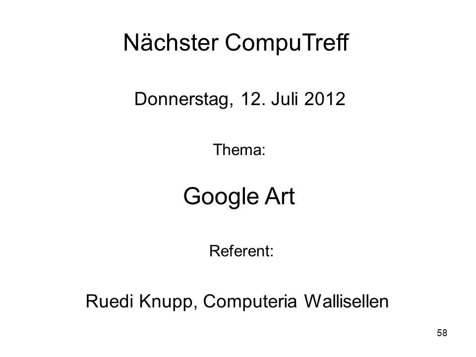 58 Nächster CompuTreff Donnerstag, 12. Juli 2012 Thema: Google Art Referent: Ruedi Knupp, Computeria Wallisellen
