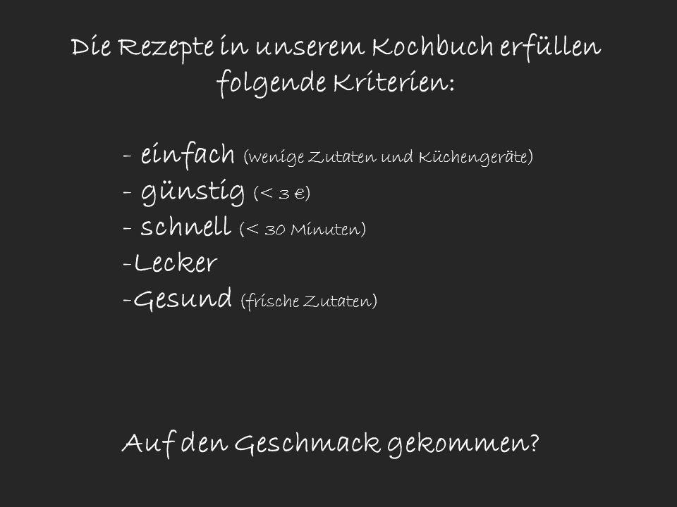 Die Rezepte in unserem Kochbuch erfüllen folgende Kriterien: - einfach (wenige Zutaten und Küchengeräte) - günstig (< 3 ) - schnell (< 30 Minuten) -Le