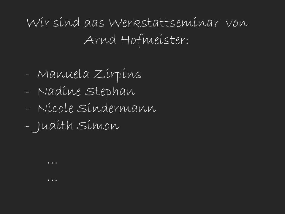 Wir sind das Werkstattseminar von Arnd Hofmeister: - Manuela Zirpins - Nadine Stephan - Nicole Sindermann - Judith Simon …