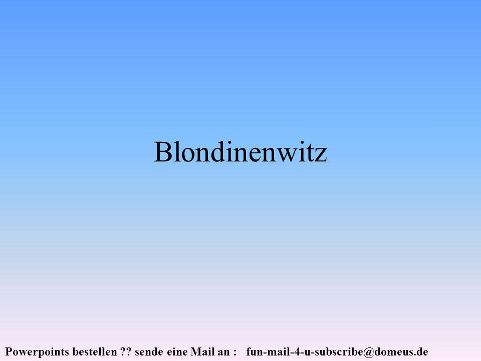 Powerpoints bestellen ?? sende eine Mail an : fun-mail-4-u-subscribe@domeus.de Blondinenwitz