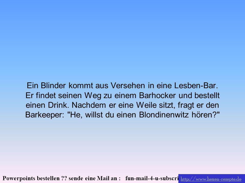 Powerpoints bestellen ?? sende eine Mail an : fun-mail-4-u-subscribe@domeus.de Ein Blinder kommt aus Versehen in eine Lesben-Bar. Er findet seinen Weg