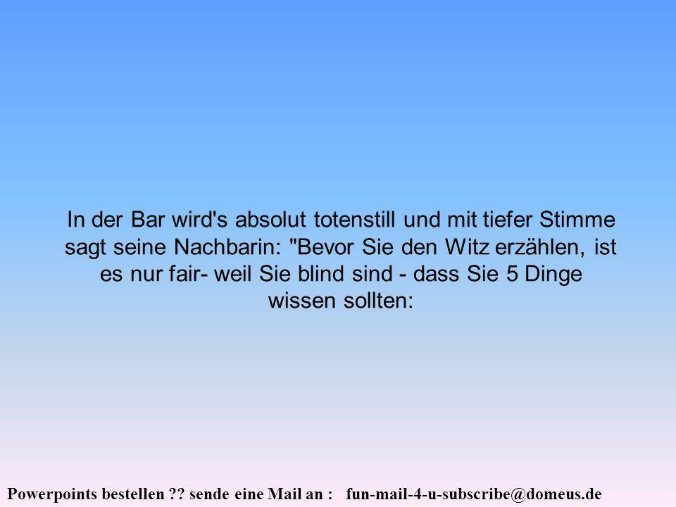 Powerpoints bestellen ?? sende eine Mail an : fun-mail-4-u-subscribe@domeus.de In der Bar wird's absolut totenstill und mit tiefer Stimme sagt seine N