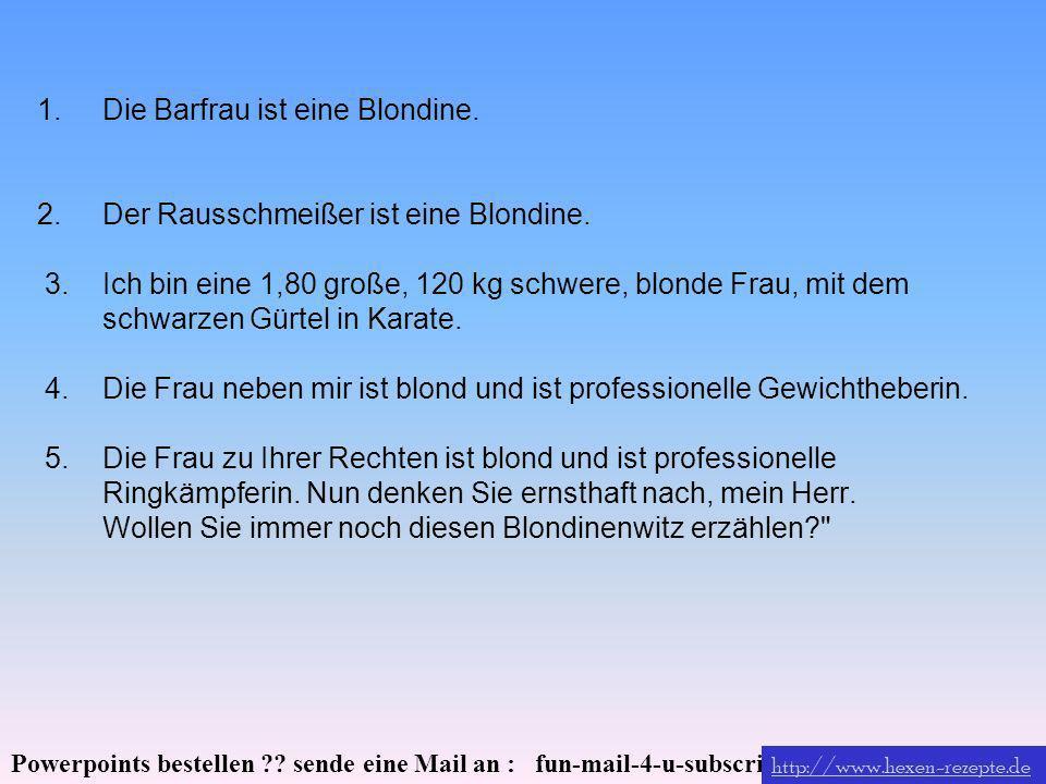 Powerpoints bestellen ?? sende eine Mail an : fun-mail-4-u-subscribe@domeus.de 1.Die Barfrau ist eine Blondine. 2. Der Rausschmeißer ist eine Blondine