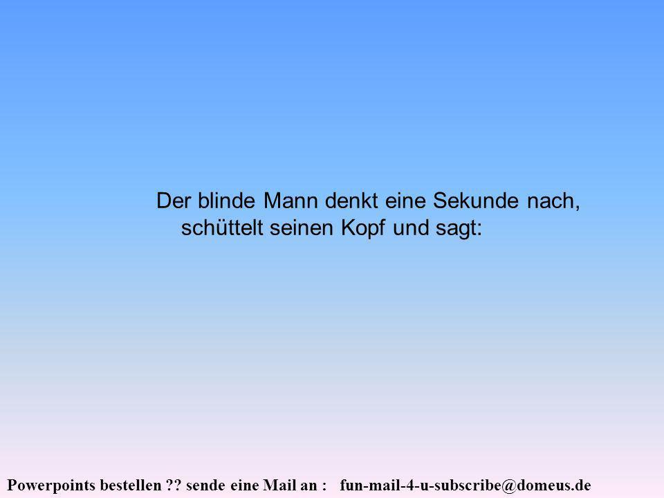 Powerpoints bestellen ?? sende eine Mail an : fun-mail-4-u-subscribe@domeus.de Der blinde Mann denkt eine Sekunde nach, schüttelt seinen Kopf und sagt