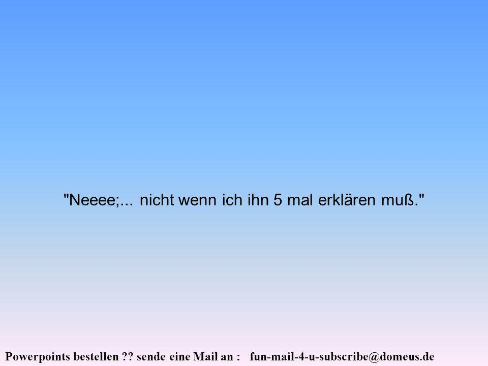Powerpoints bestellen ?. sende eine Mail an : fun-mail-4-u-subscribe@domeus.de Neeee;...