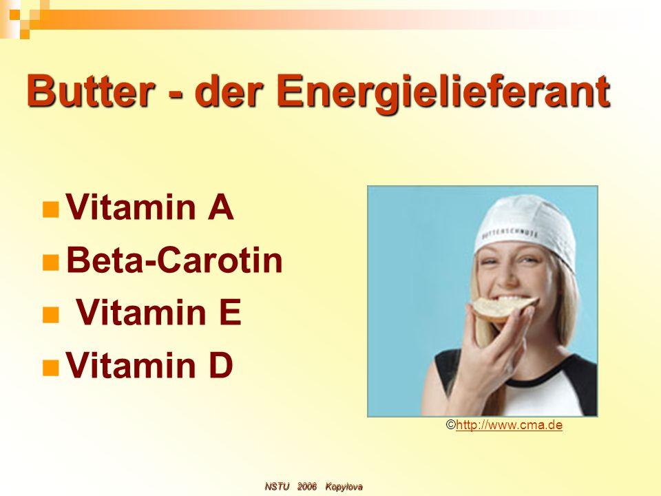 Butter - der Energielieferant Butter - der Energielieferant Vitamin A Beta-Carotin Vitamin E Vitamin D ©http://www.cma.dehttp://www.cma.de NSTU 2006 K