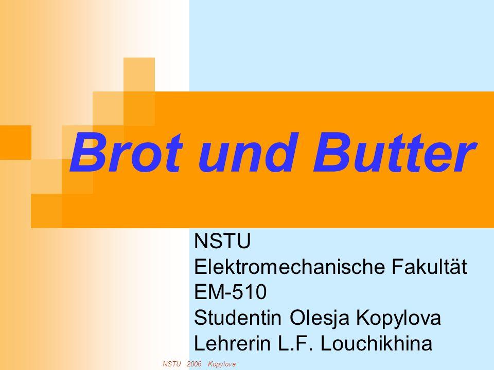 Brot und Butter NSTU Elektromechanische Fakultät EM-510 Studentin Olesja Kopylova Lehrerin L.F. Louchikhina NSTU 2006 Kopylova