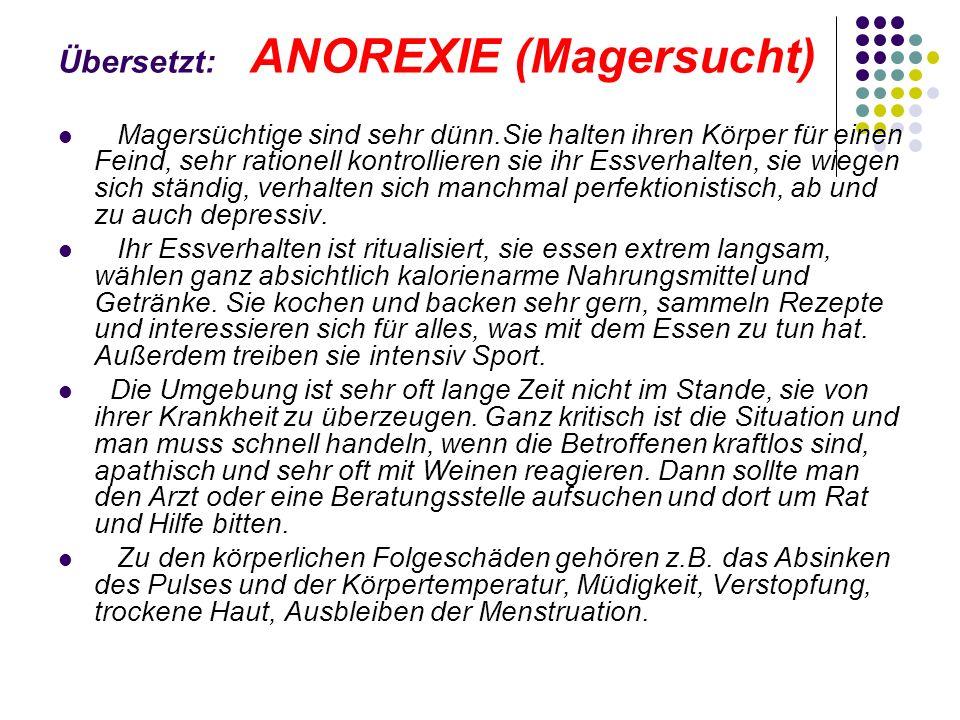 Übersetzt: ANOREXIE (Magersucht) Magersüchtige sind sehr dünn.Sie halten ihren Körper für einen Feind, sehr rationell kontrollieren sie ihr Essverhalt