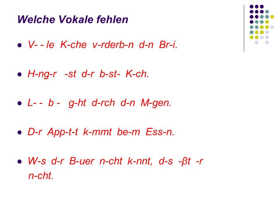 Welche Vokale fehlen V- - le K-che v-rderb-n d-n Br-i. H-ng-r -st d-r b-st- K-ch. L- - b - g-ht d-rch d-n M-gen. D-r App-t-t k-mmt be-m Ess-n. W-s d-r