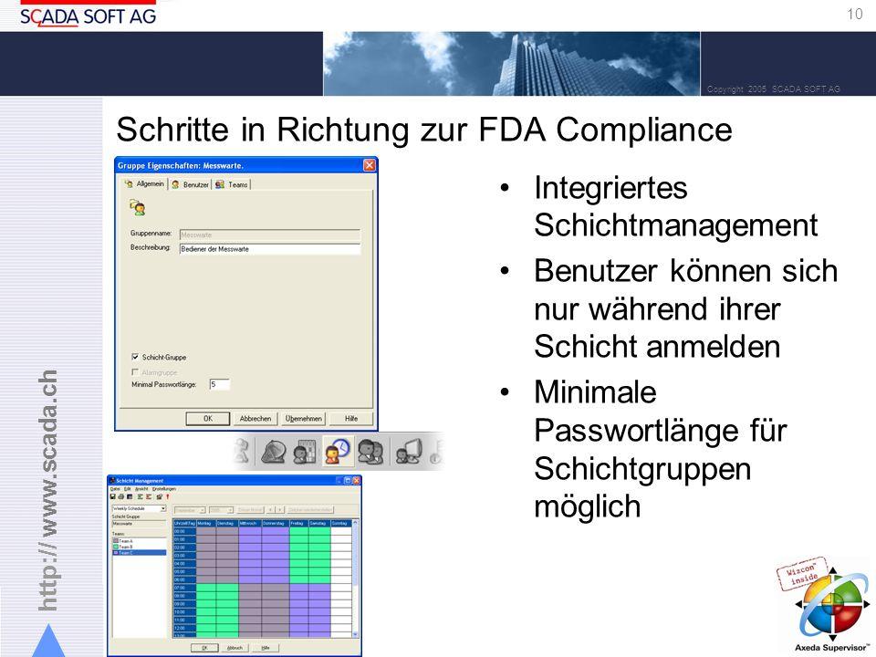 http:// www.scada.ch 10 Copyright 2005 SCADA SOFT AG Schritte in Richtung zur FDA Compliance Integriertes Schichtmanagement Benutzer können sich nur während ihrer Schicht anmelden Minimale Passwortlänge für Schichtgruppen möglich