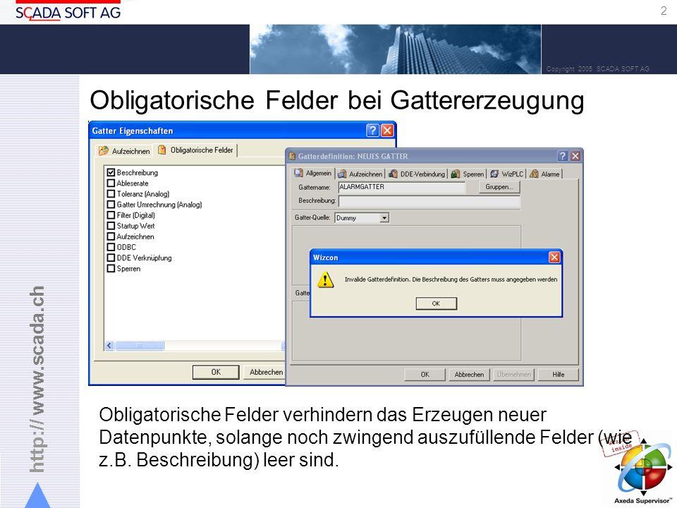 http:// www.scada.ch 2 Copyright 2005 SCADA SOFT AG Obligatorische Felder bei Gattererzeugung Obligatorische Felder verhindern das Erzeugen neuer Datenpunkte, solange noch zwingend auszufüllende Felder (wie z.B.