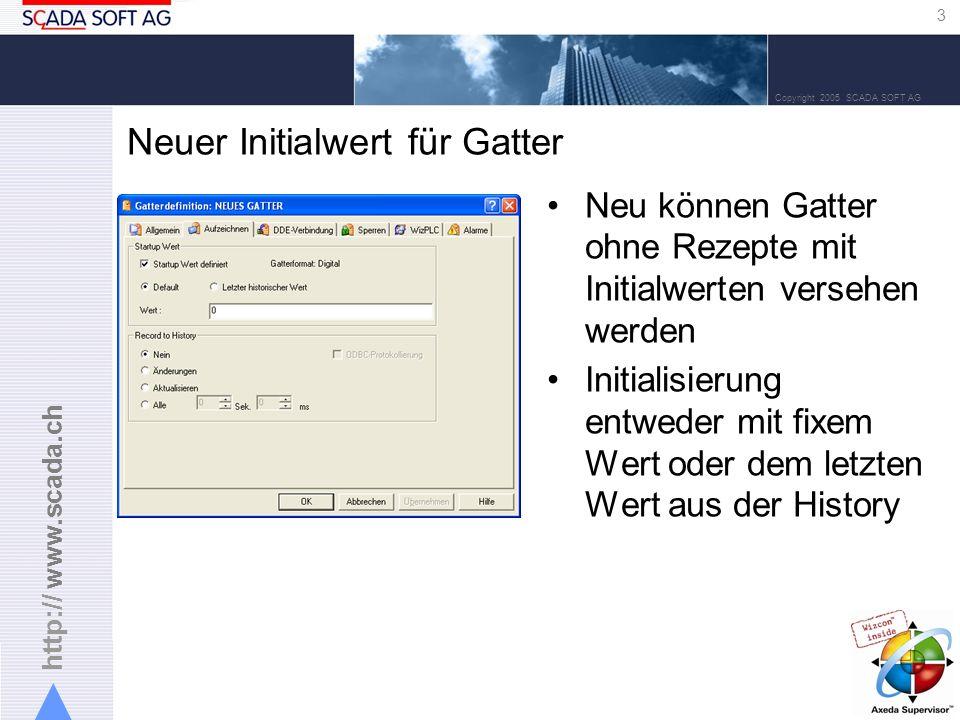 http:// www.scada.ch 3 Copyright 2005 SCADA SOFT AG Neuer Initialwert für Gatter Neu können Gatter ohne Rezepte mit Initialwerten versehen werden Initialisierung entweder mit fixem Wert oder dem letzten Wert aus der History
