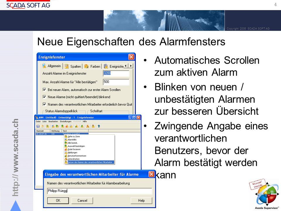 http:// www.scada.ch 4 Copyright 2005 SCADA SOFT AG Neue Eigenschaften des Alarmfensters Automatisches Scrollen zum aktiven Alarm Blinken von neuen / unbestätigten Alarmen zur besseren Übersicht Zwingende Angabe eines verantwortlichen Benutzers, bevor der Alarm bestätigt werden kann