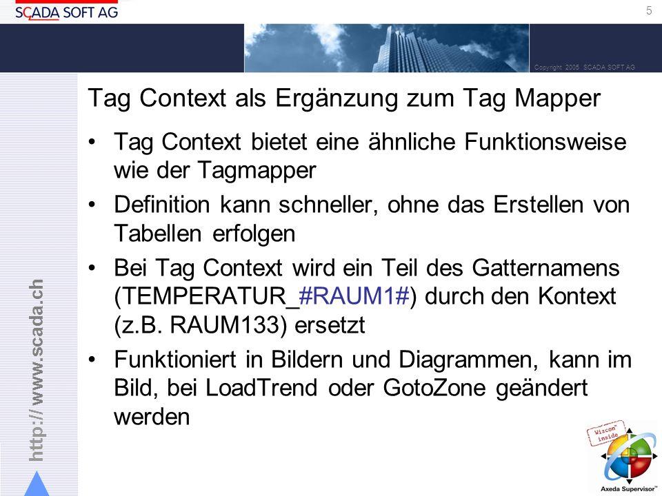 http:// www.scada.ch 5 Copyright 2005 SCADA SOFT AG Tag Context als Ergänzung zum Tag Mapper Tag Context bietet eine ähnliche Funktionsweise wie der Tagmapper Definition kann schneller, ohne das Erstellen von Tabellen erfolgen Bei Tag Context wird ein Teil des Gatternamens (TEMPERATUR_#RAUM1#) durch den Kontext (z.B.