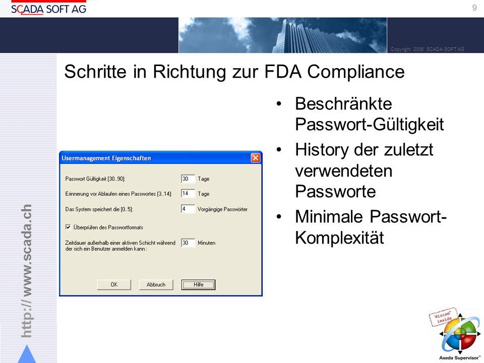 http:// www.scada.ch 9 Copyright 2005 SCADA SOFT AG Schritte in Richtung zur FDA Compliance Beschränkte Passwort-Gültigkeit History der zuletzt verwendeten Passworte Minimale Passwort- Komplexität