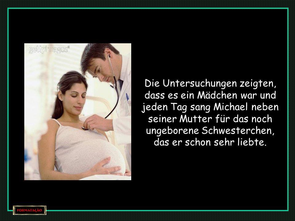 Die Untersuchungen zeigten, dass es ein Mädchen war und jeden Tag sang Michael neben seiner Mutter für das noch ungeborene Schwesterchen, das er schon sehr liebte.