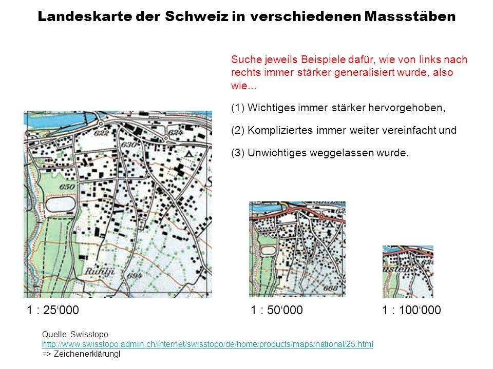 Landeskarte der Schweiz in verschiedenen Massstäben 1 : 25000 1 : 500001 : 100000 Quelle: Swisstopo http://www.swisstopo.admin.ch/internet/swisstopo/de/home/products/maps/national/25.html => Zeichenerklärungl Suche jeweils Beispiele dafür, wie von links nach rechts immer stärker generalisiert wurde, also wie...