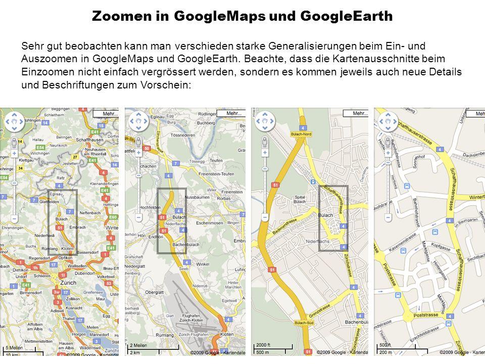 Zoomen in GoogleMaps und GoogleEarth Sehr gut beobachten kann man verschieden starke Generalisierungen beim Ein- und Auszoomen in GoogleMaps und GoogleEarth.
