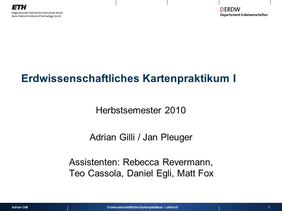 Adrian Gilli1Erdwissenschaftliches Kartenpraktikum - Lektion 0 Erdwissenschaftliches Kartenpraktikum I Herbstsemester 2010 Adrian Gilli / Jan Pleuger
