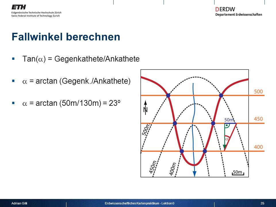Adrian Gilli25Erdwissenschaftliches Kartenpraktikum - Lektion 0 Fallwinkel berechnen Tan( ) = Gegenkathete/Ankathete = arctan (Gegenk./Ankathete) = ar