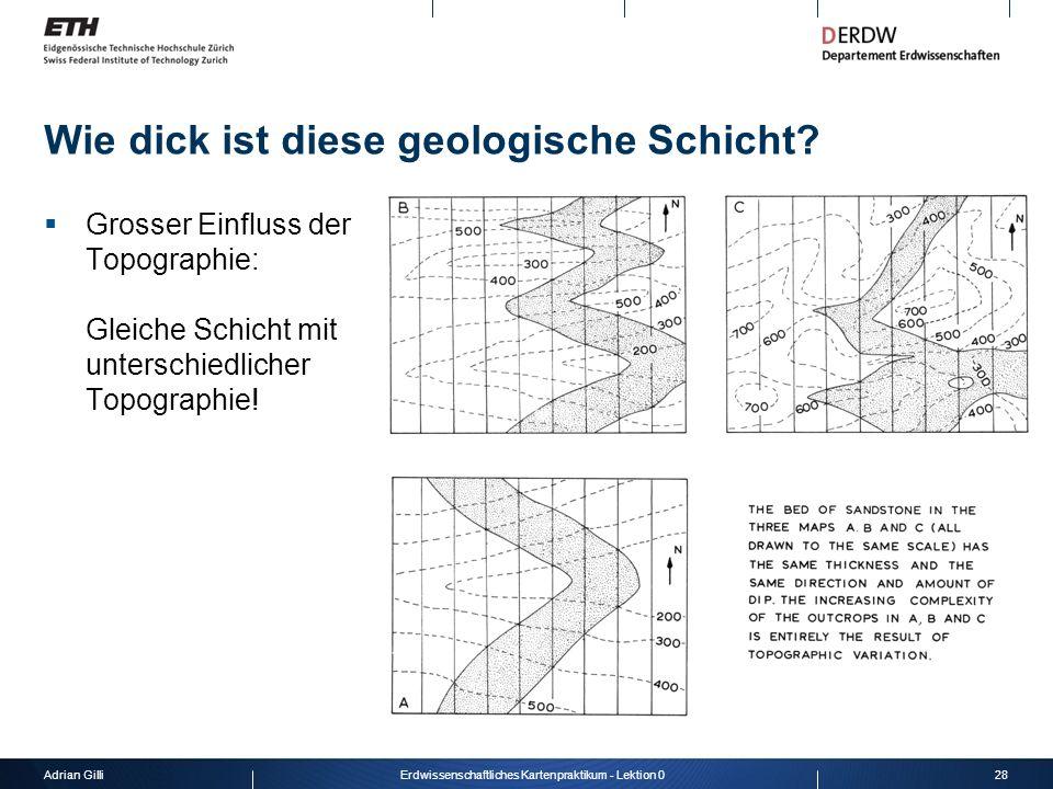 Adrian Gilli28Erdwissenschaftliches Kartenpraktikum - Lektion 0 Wie dick ist diese geologische Schicht? Grosser Einfluss der Topographie: Gleiche Schi