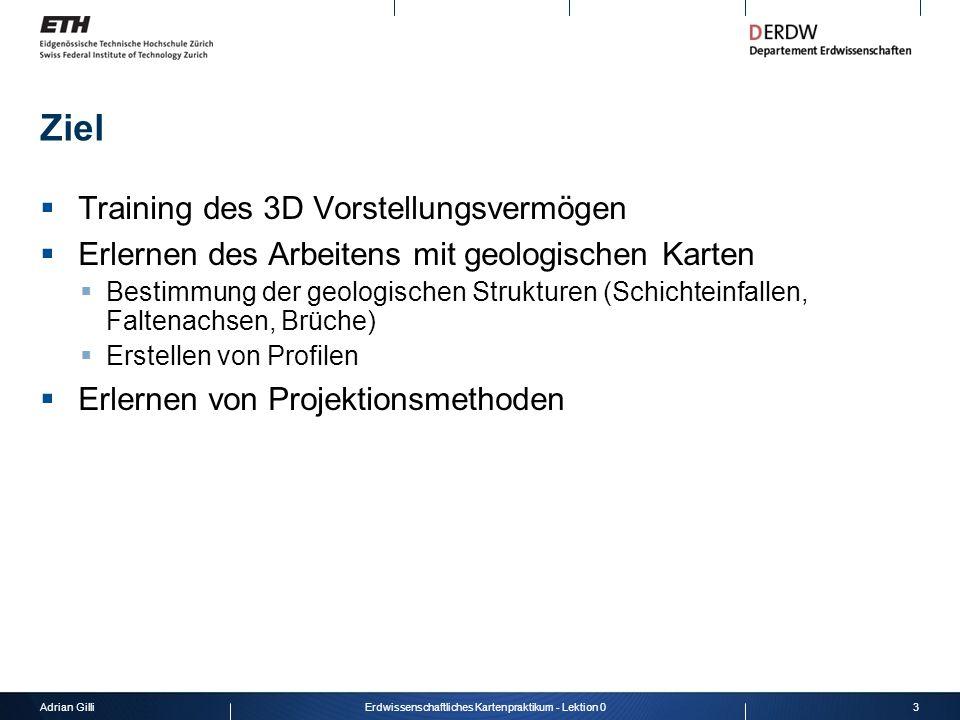 Adrian Gilli3Erdwissenschaftliches Kartenpraktikum - Lektion 0 Ziel Training des 3D Vorstellungsvermögen Erlernen des Arbeitens mit geologischen Karte