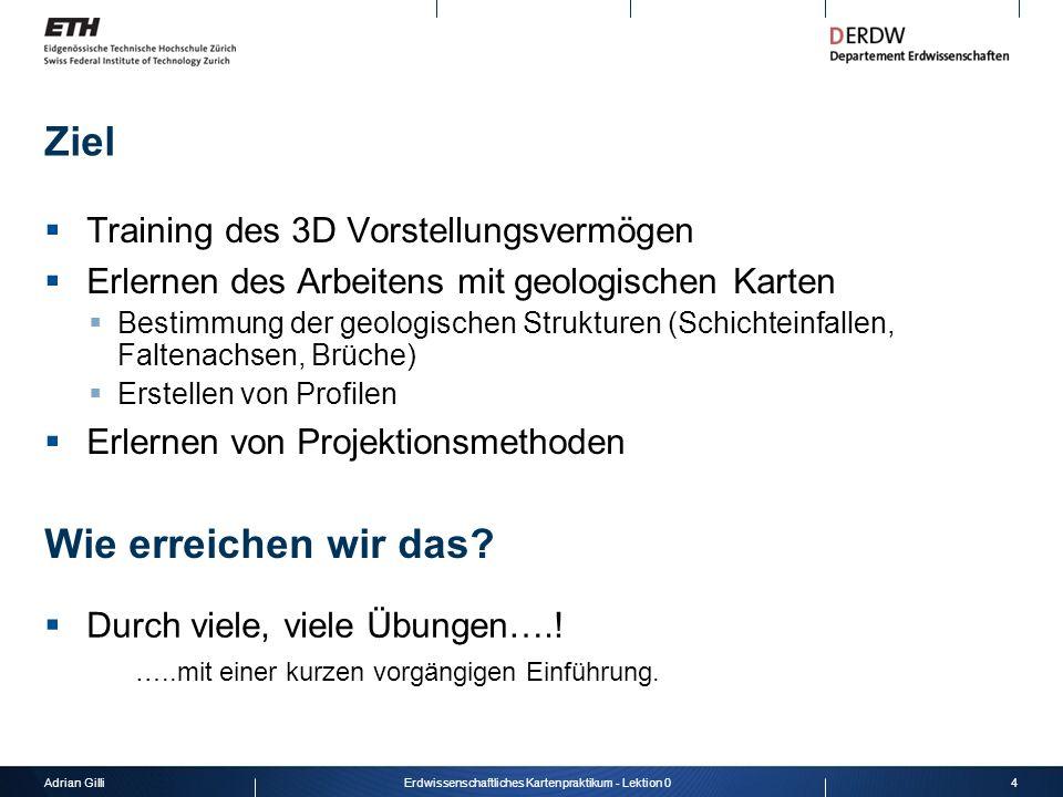 Adrian Gilli4Erdwissenschaftliches Kartenpraktikum - Lektion 0 Ziel Training des 3D Vorstellungsvermögen Erlernen des Arbeitens mit geologischen Karte