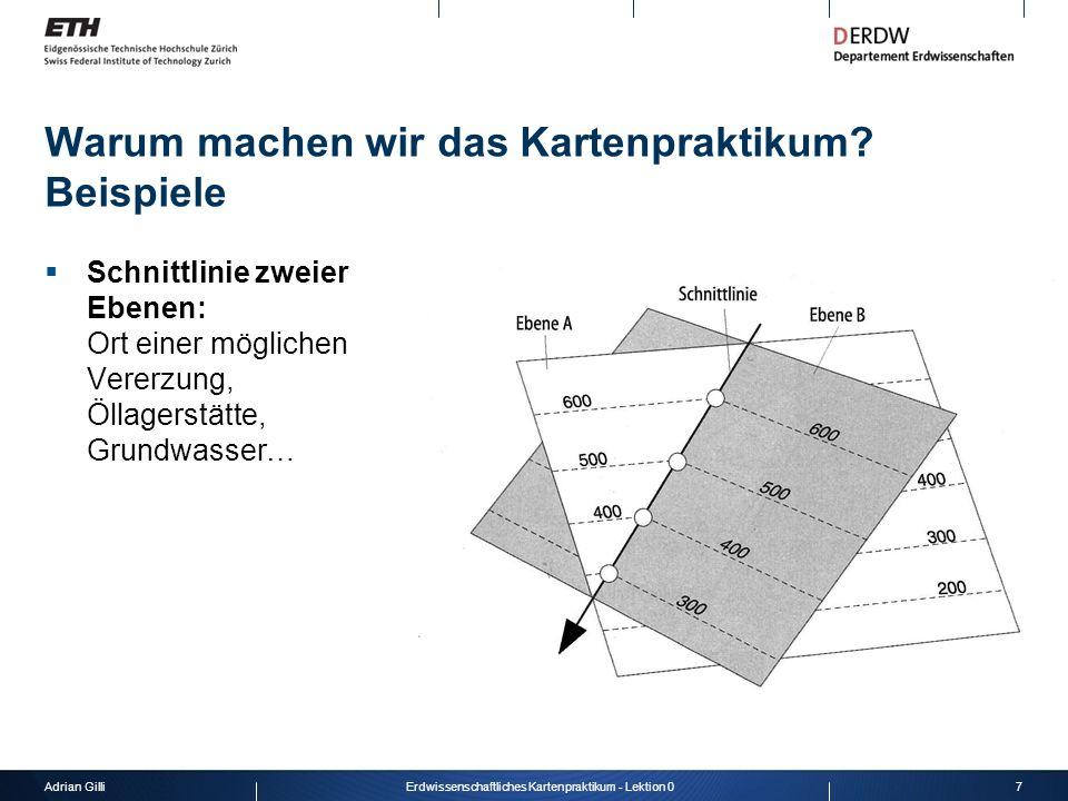 Adrian Gilli7Erdwissenschaftliches Kartenpraktikum - Lektion 0 Warum machen wir das Kartenpraktikum? Beispiele Schnittlinie zweier Ebenen: Ort einer m